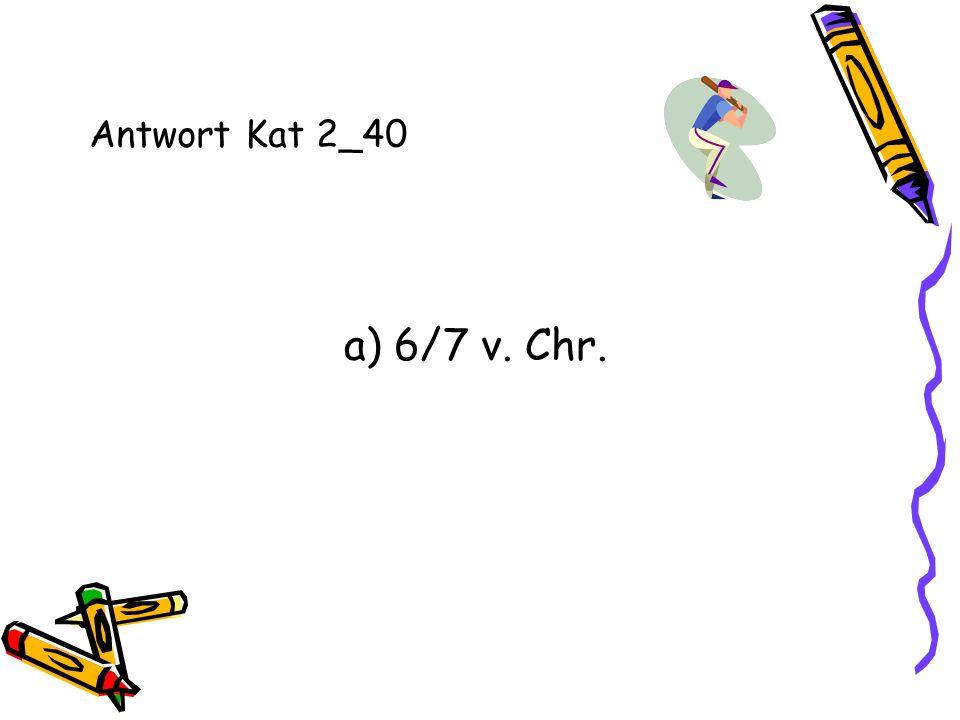 Antwort Kat 2_40 a) 6/7 v. Chr.