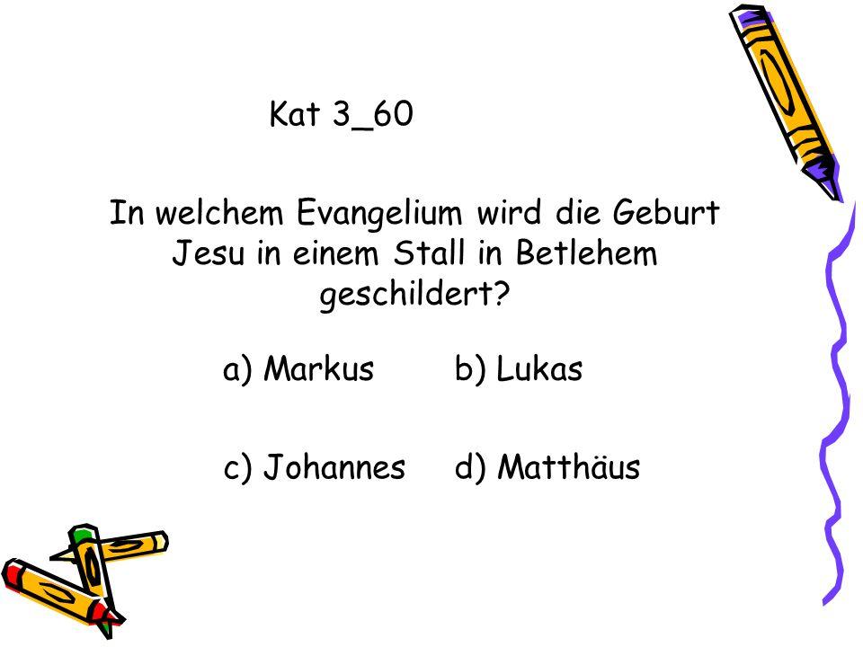 Kat 3_60 In welchem Evangelium wird die Geburt Jesu in einem Stall in Betlehem geschildert a) Markus.