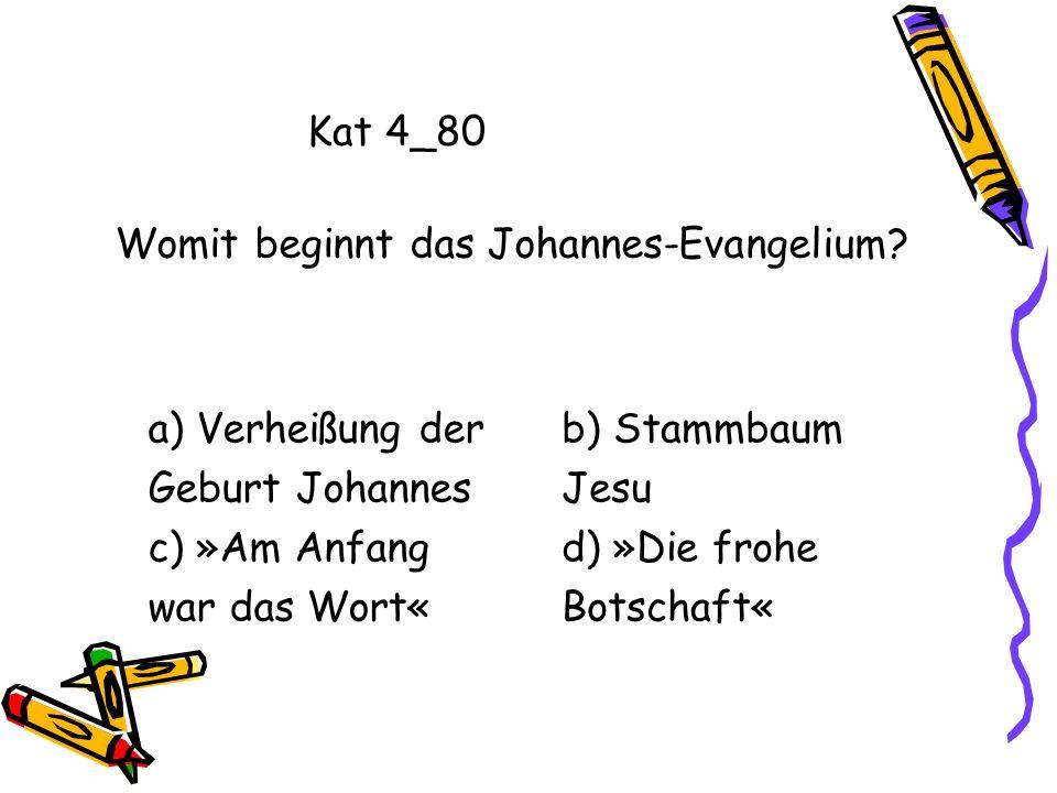 Kat 4_80 Womit beginnt das Johannes-Evangelium a) Verheißung der. Geburt Johannes. c) »Am Anfang.