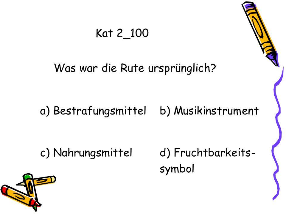 Kat 2_100 Was war die Rute ursprünglich a) Bestrafungsmittel. b) Musikinstrument. c) Nahrungsmittel.