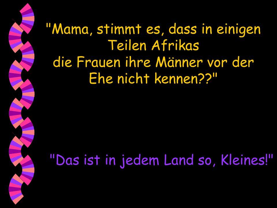 Mama, stimmt es, dass in einigen Teilen Afrikas