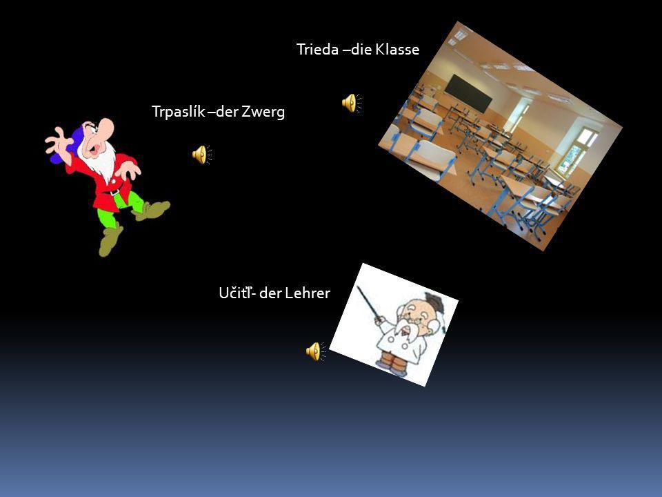Trieda –die Klasse Trpaslík –der Zwerg Učiťľ- der Lehrer
