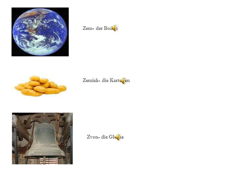 Zem- der Boden Zemiak- die Kartoffen Zvon- die Glocke