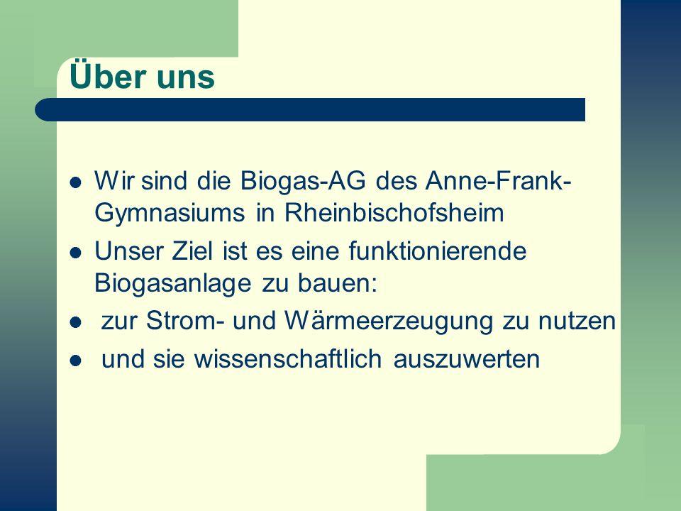 Über uns Wir sind die Biogas-AG des Anne-Frank-Gymnasiums in Rheinbischofsheim. Unser Ziel ist es eine funktionierende Biogasanlage zu bauen: