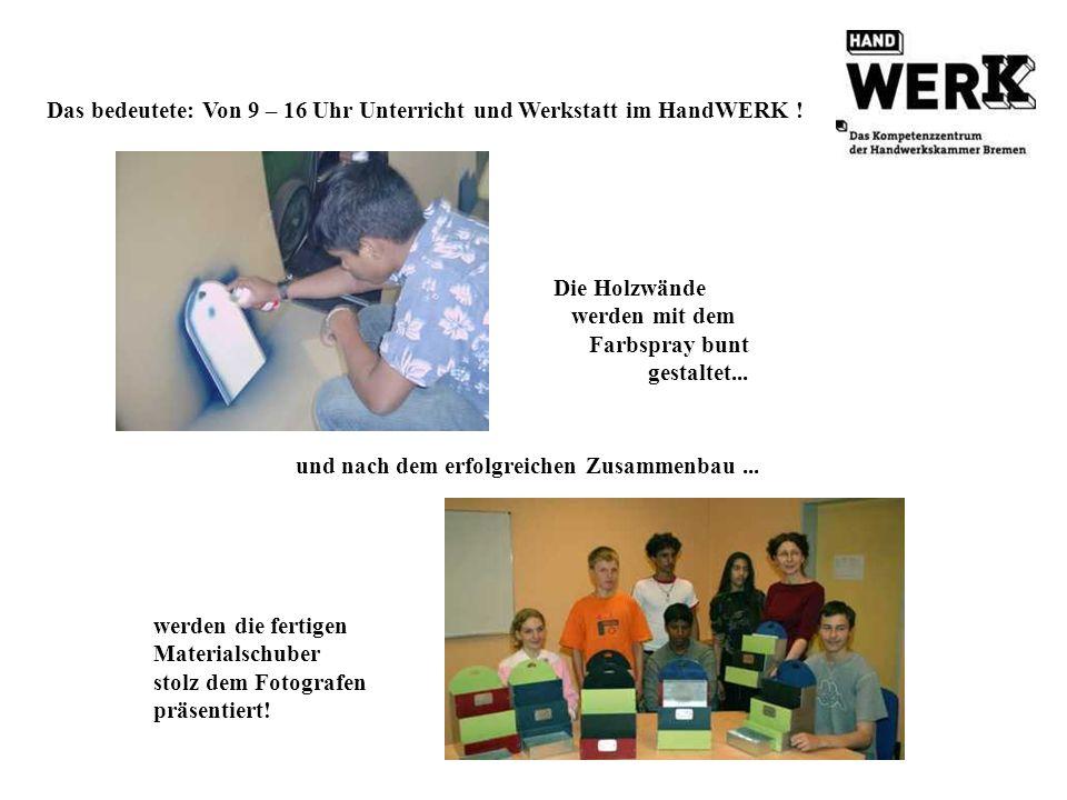 Das bedeutete: Von 9 – 16 Uhr Unterricht und Werkstatt im HandWERK !
