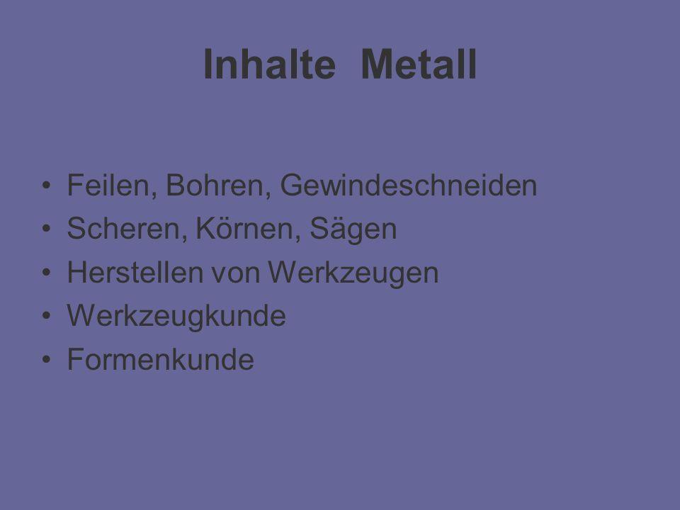 Inhalte Metall Feilen, Bohren, Gewindeschneiden Scheren, Körnen, Sägen