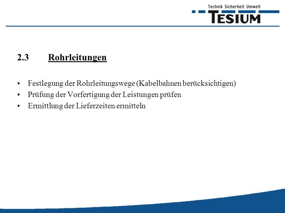 2.3 Rohrleitungen Festlegung der Rohrleitungswege (Kabelbahnen berücksichtigen) Prüfung der Vorfertigung der Leistungen prüfen.