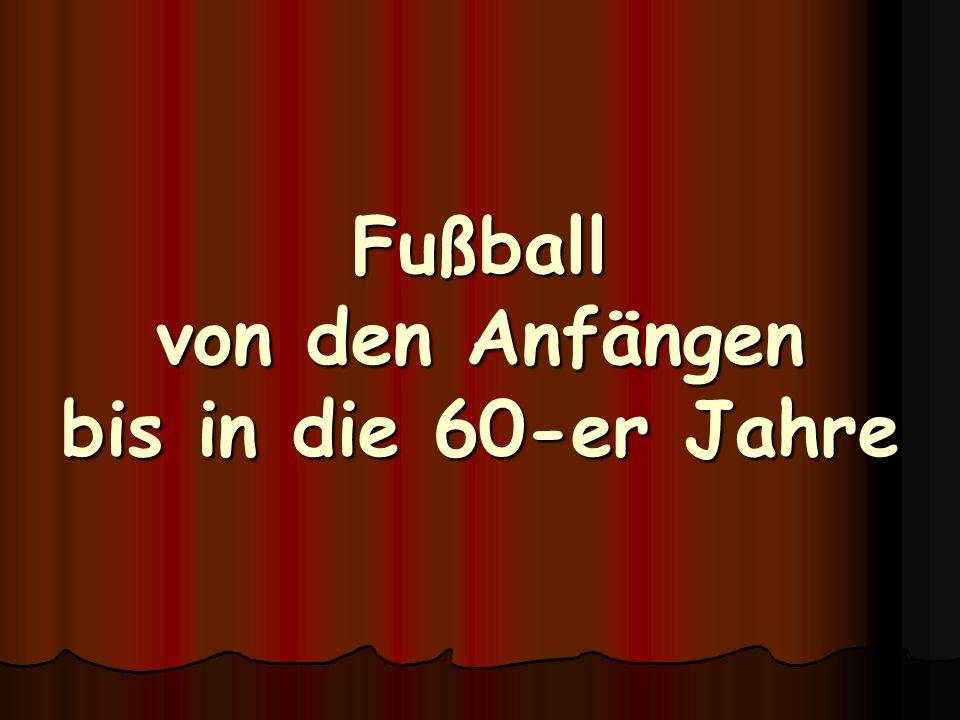 Fußball von den Anfängen bis in die 60-er Jahre