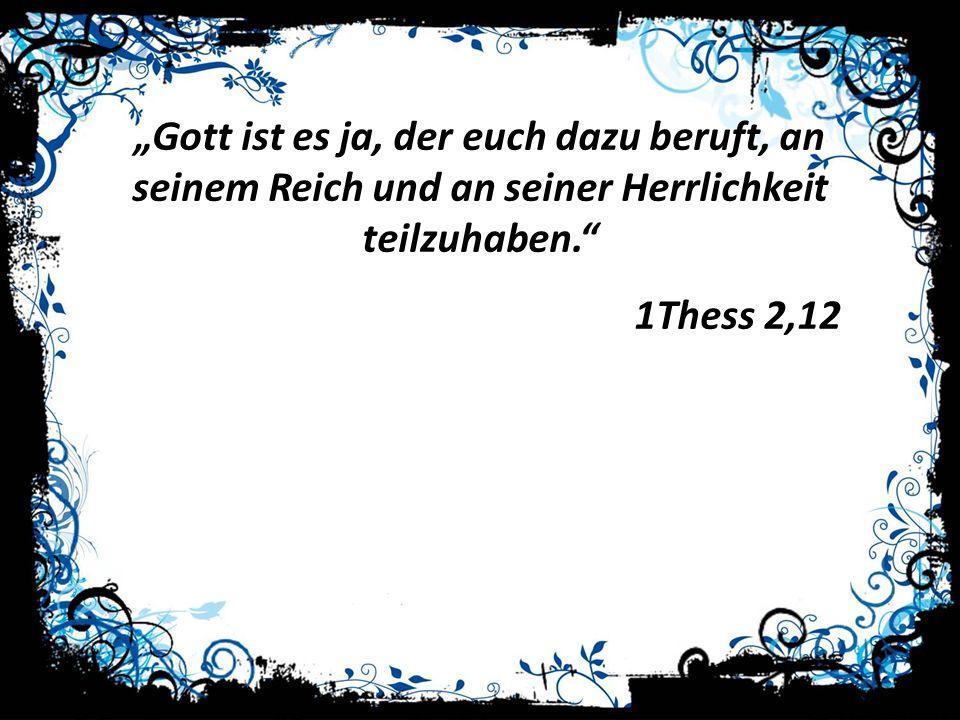 """""""Gott ist es ja, der euch dazu beruft, an seinem Reich und an seiner Herrlichkeit teilzuhaben."""