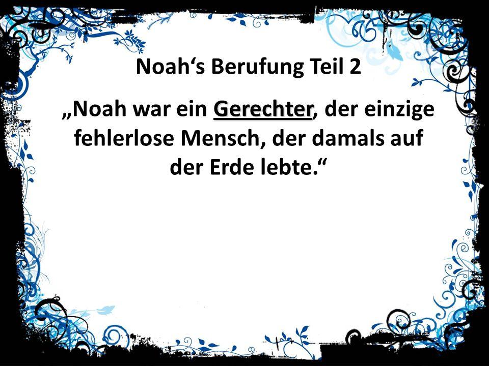"""Noah's Berufung Teil 2 """"Noah war ein Gerechter, der einzige fehlerlose Mensch, der damals auf der Erde lebte."""