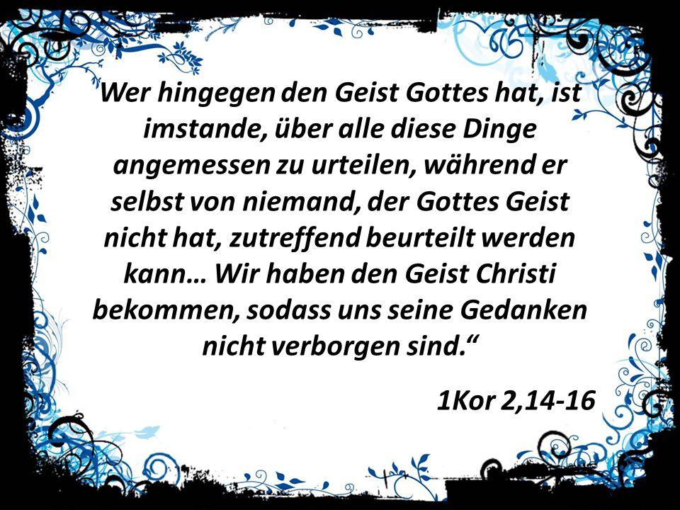 Wer hingegen den Geist Gottes hat, ist imstande, über alle diese Dinge angemessen zu urteilen, während er selbst von niemand, der Gottes Geist nicht hat, zutreffend beurteilt werden kann… Wir haben den Geist Christi bekommen, sodass uns seine Gedanken nicht verborgen sind.