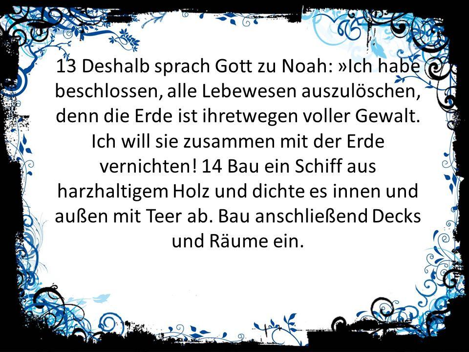 13 Deshalb sprach Gott zu Noah: »Ich habe beschlossen, alle Lebewesen auszulöschen, denn die Erde ist ihretwegen voller Gewalt.