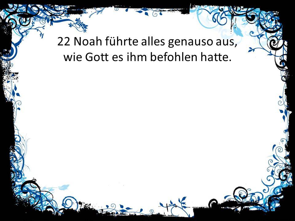 22 Noah führte alles genauso aus, wie Gott es ihm befohlen hatte.