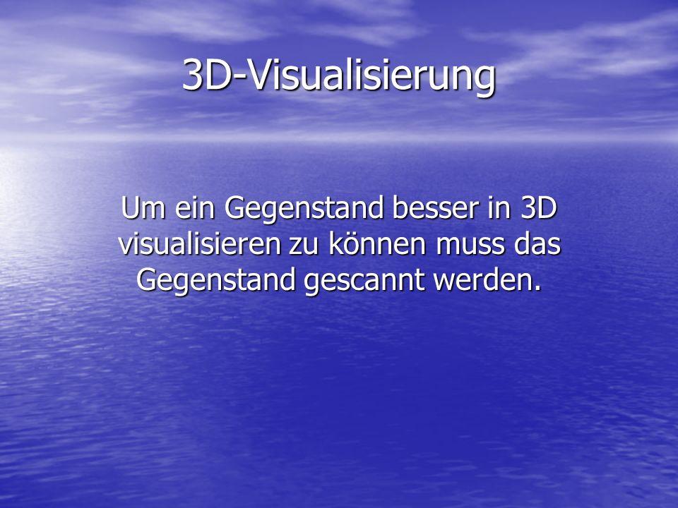 3D-Visualisierung Um ein Gegenstand besser in 3D visualisieren zu können muss das Gegenstand gescannt werden.