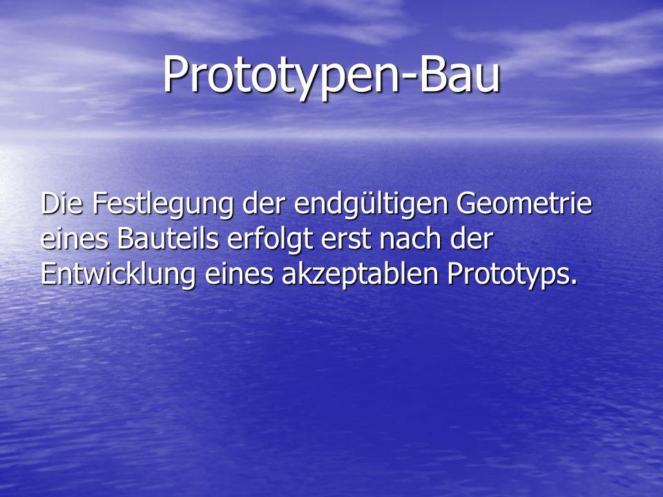 Prototypen-Bau Die Festlegung der endgültigen Geometrie eines Bauteils erfolgt erst nach der Entwicklung eines akzeptablen Prototyps.