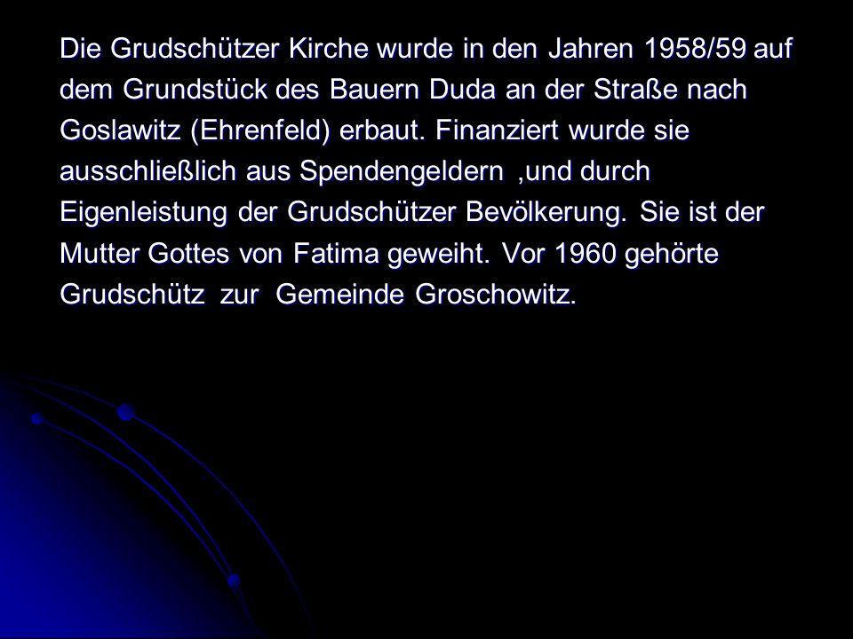 Die Grudschützer Kirche wurde in den Jahren 1958/59 auf dem Grundstück des Bauern Duda an der Straße nach Goslawitz (Ehrenfeld) erbaut.