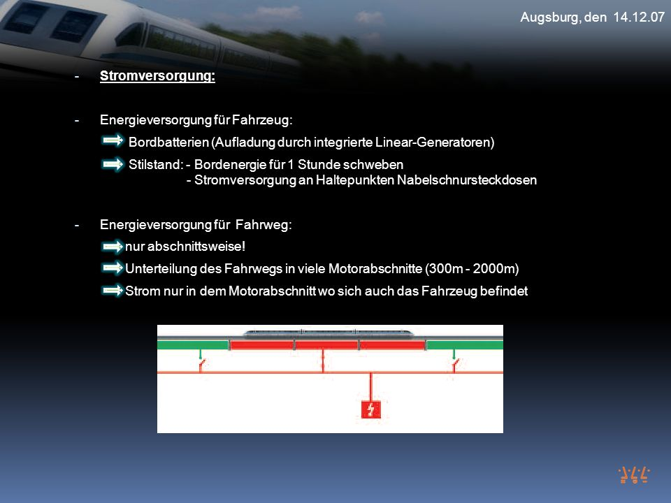 Augsburg, den 14.12.07 Stromversorgung: Energieversorgung für Fahrzeug: Bordbatterien (Aufladung durch integrierte Linear-Generatoren)