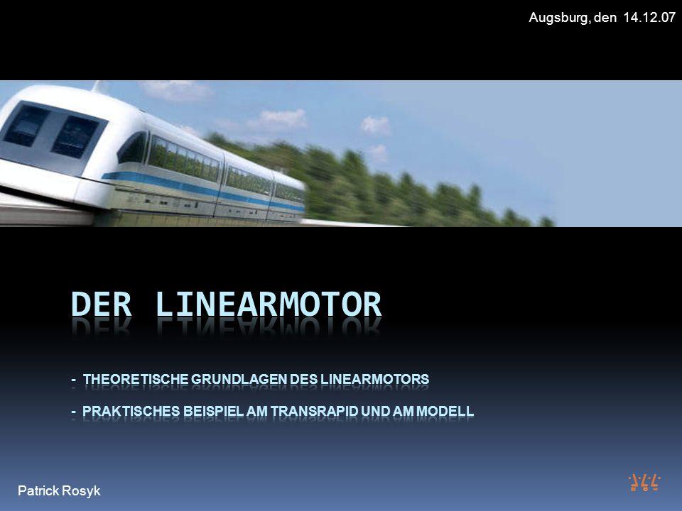 Augsburg, den 14.12.07 Der Linearmotor - Theoretische Grundlagen des Linearmotors - praktisches Beispiel am Transrapid und am Modell.