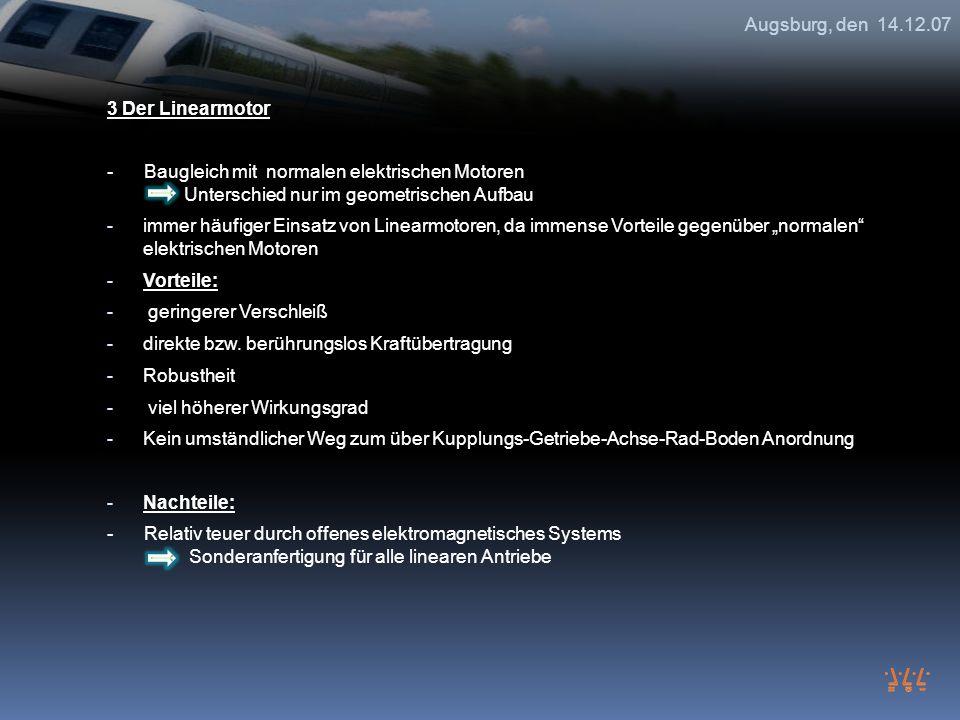 Augsburg, den 14.12.07 3 Der Linearmotor. - Baugleich mit normalen elektrischen Motoren Unterschied nur im geometrischen Aufbau.