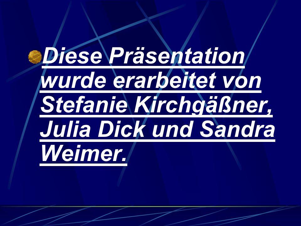 Diese Präsentation wurde erarbeitet von Stefanie Kirchgäßner, Julia Dick und Sandra Weimer.
