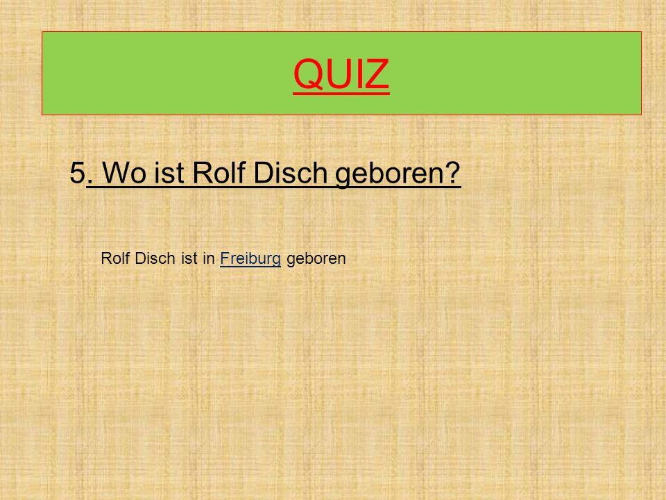 QUIZ 5. Wo ist Rolf Disch geboren Rolf Disch ist in Freiburg geboren