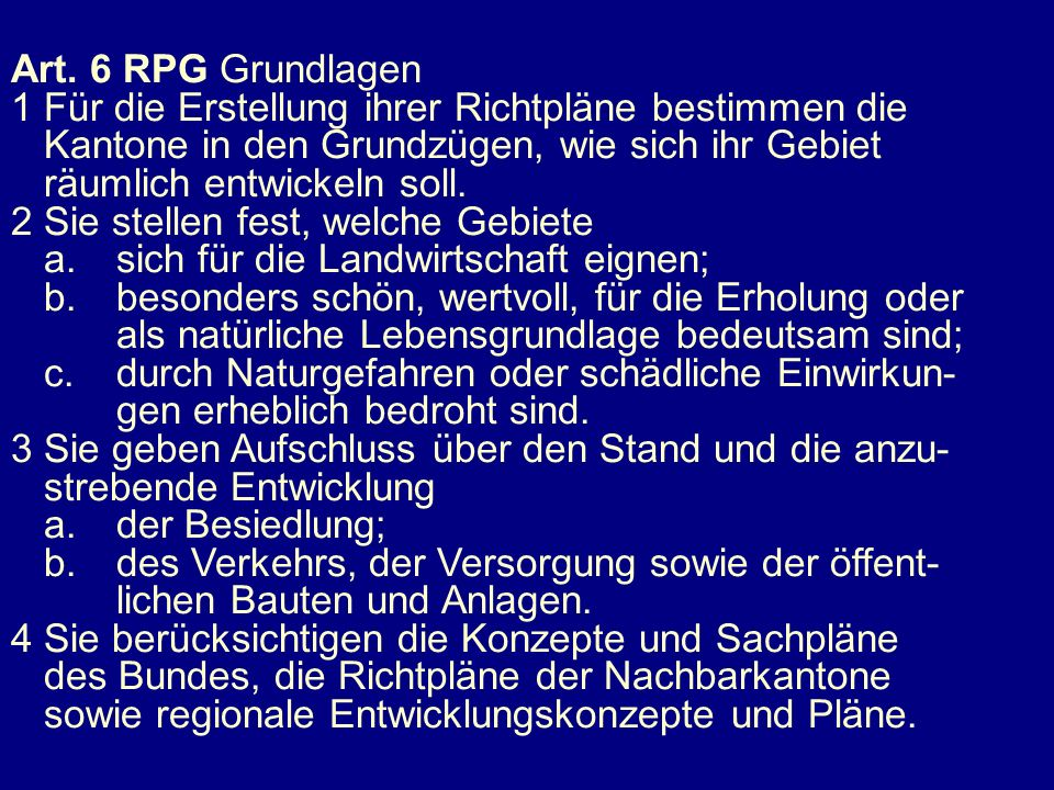 Art. 6 RPG Grundlagen1 Für die Erstellung ihrer Richtpläne bestimmen die. Kantone in den Grundzügen, wie sich ihr Gebiet.