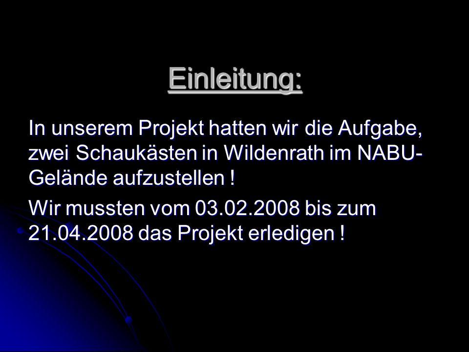 Einleitung: In unserem Projekt hatten wir die Aufgabe, zwei Schaukästen in Wildenrath im NABU-Gelände aufzustellen !