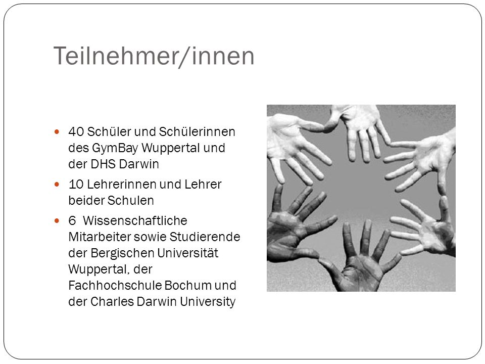 Teilnehmer/innen 40 Schüler und Schülerinnen des GymBay Wuppertal und der DHS Darwin. 10 Lehrerinnen und Lehrer beider Schulen.