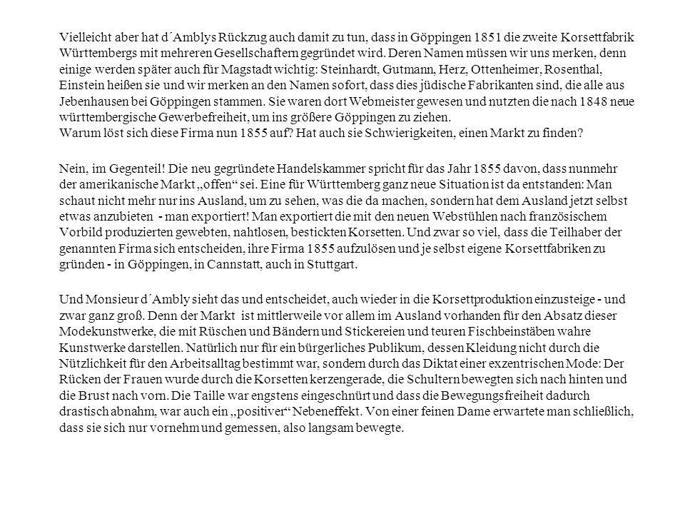 Vielleicht aber hat d´Amblys Rückzug auch damit zu tun, dass in Göppingen 1851 die zweite Korsettfabrik Württembergs mit mehreren Gesellschaftern gegründet wird. Deren Namen müssen wir uns merken, denn einige werden später auch für Magstadt wichtig: Steinhardt, Gutmann, Herz, Ottenheimer, Rosenthal, Einstein heißen sie und wir merken an den Namen sofort, dass dies jüdische Fabrikanten sind, die alle aus Jebenhausen bei Göppingen stammen. Sie waren dort Webmeister gewesen und nutzten die nach 1848 neue württembergische Gewerbefreiheit, um ins größere Göppingen zu ziehen. Warum löst sich diese Firma nun 1855 auf Hat auch sie Schwierigkeiten, einen Markt zu finden