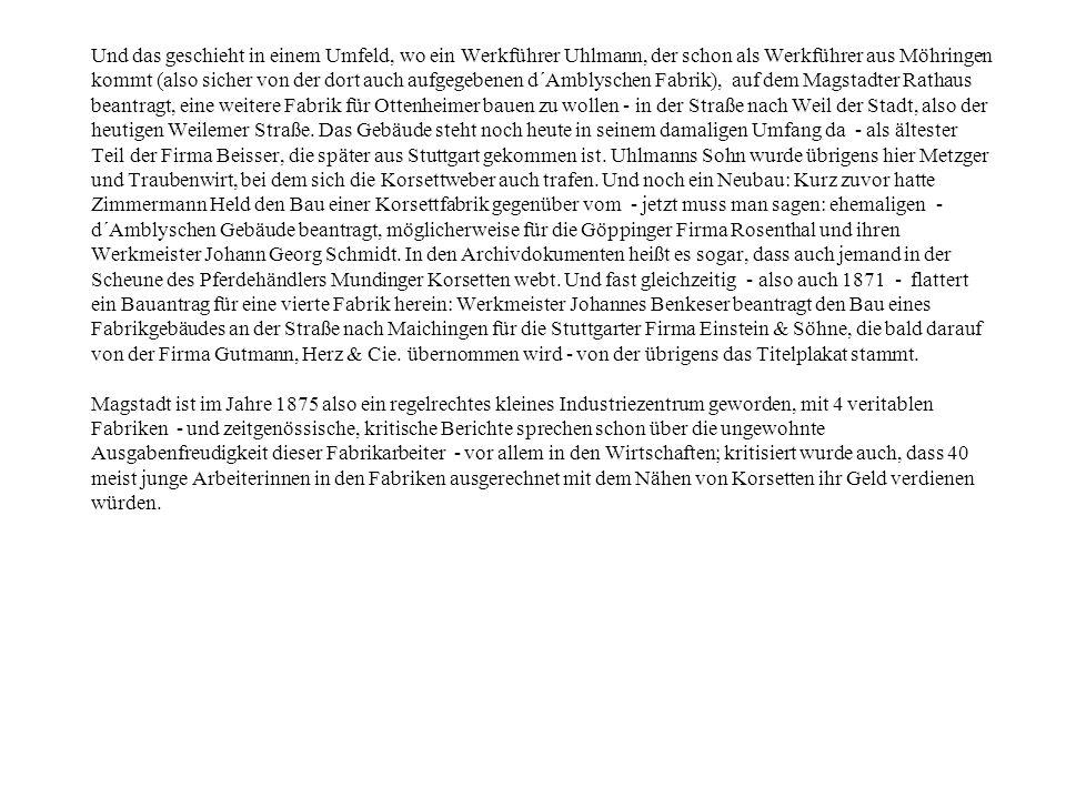 Und das geschieht in einem Umfeld, wo ein Werkführer Uhlmann, der schon als Werkführer aus Möhringen kommt (also sicher von der dort auch aufgegebenen d´Amblyschen Fabrik), auf dem Magstadter Rathaus beantragt, eine weitere Fabrik für Ottenheimer bauen zu wollen - in der Straße nach Weil der Stadt, also der heutigen Weilemer Straße.
