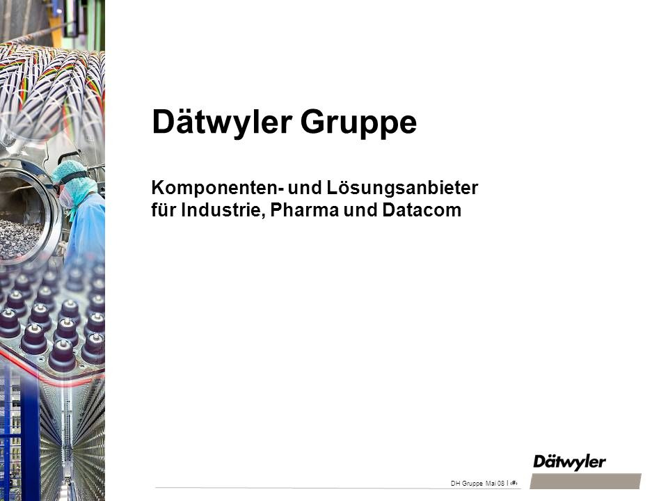 DH Gruppe April 2008 28.03.2017. Dätwyler Gruppe Komponenten- und Lösungsanbieter für Industrie, Pharma und Datacom.