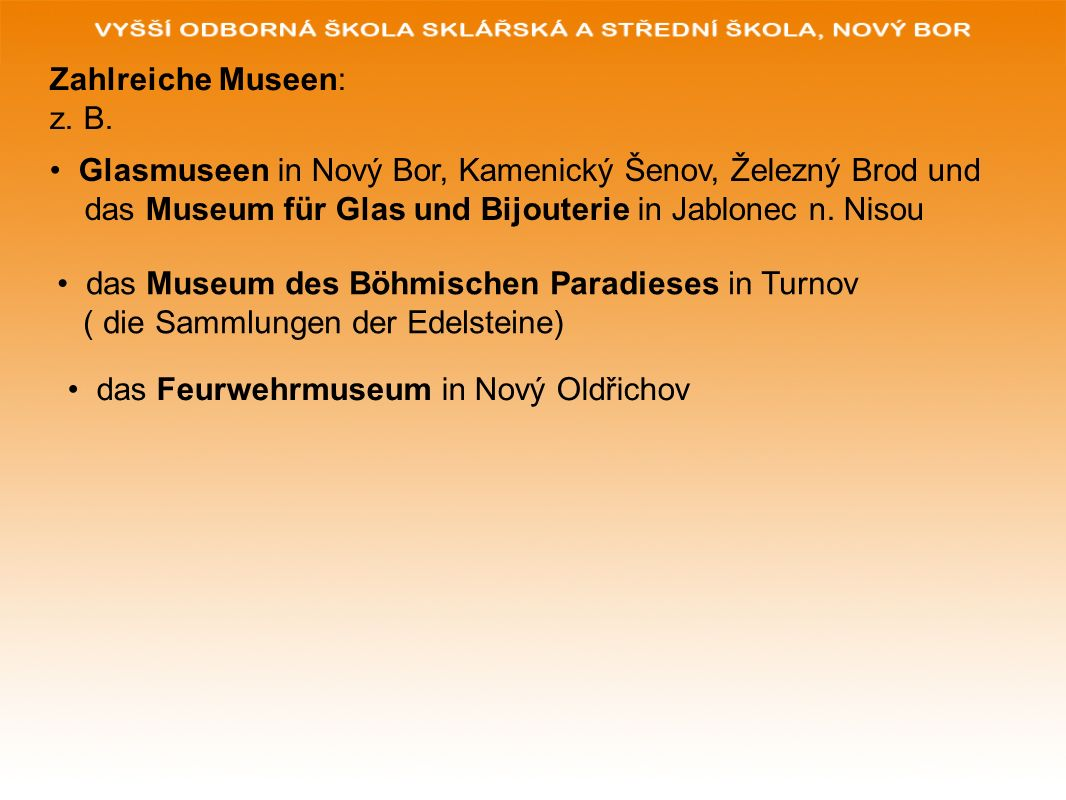 Zahlreiche Museen: z. B. Glasmuseen in Nový Bor, Kamenický Šenov, Železný Brod und. das Museum für Glas und Bijouterie in Jablonec n. Nisou.