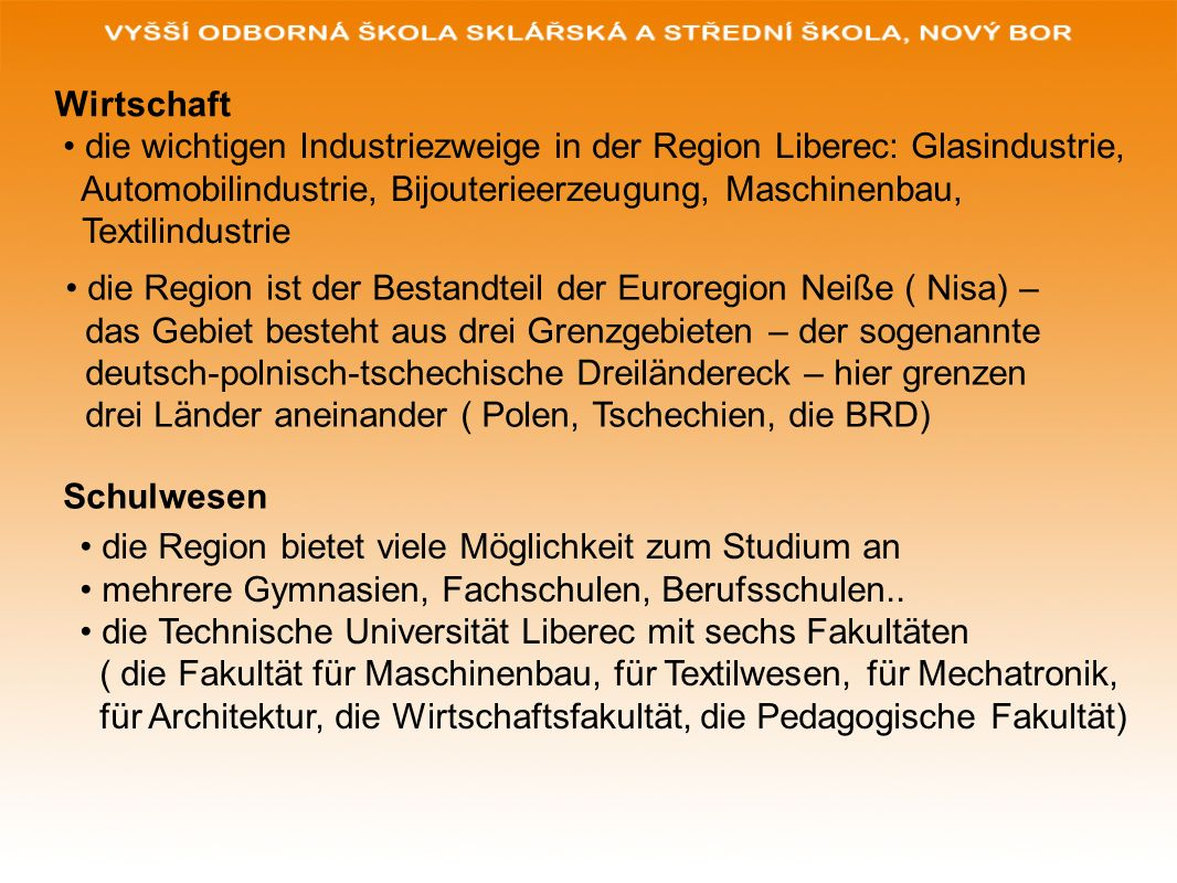 Wirtschaft die wichtigen Industriezweige in der Region Liberec: Glasindustrie, Automobilindustrie, Bijouterieerzeugung, Maschinenbau,