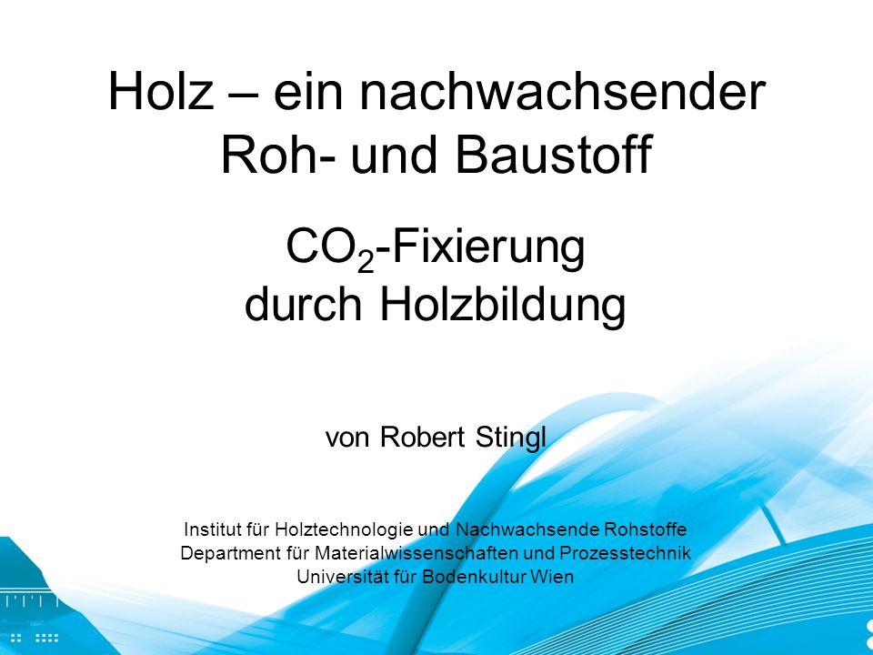 Holz – ein nachwachsender Roh- und Baustoff CO2-Fixierung durch Holzbildung von Robert Stingl Institut für Holztechnologie und Nachwachsende Rohstoffe Department für Materialwissenschaften und Prozesstechnik Universität für Bodenkultur Wien