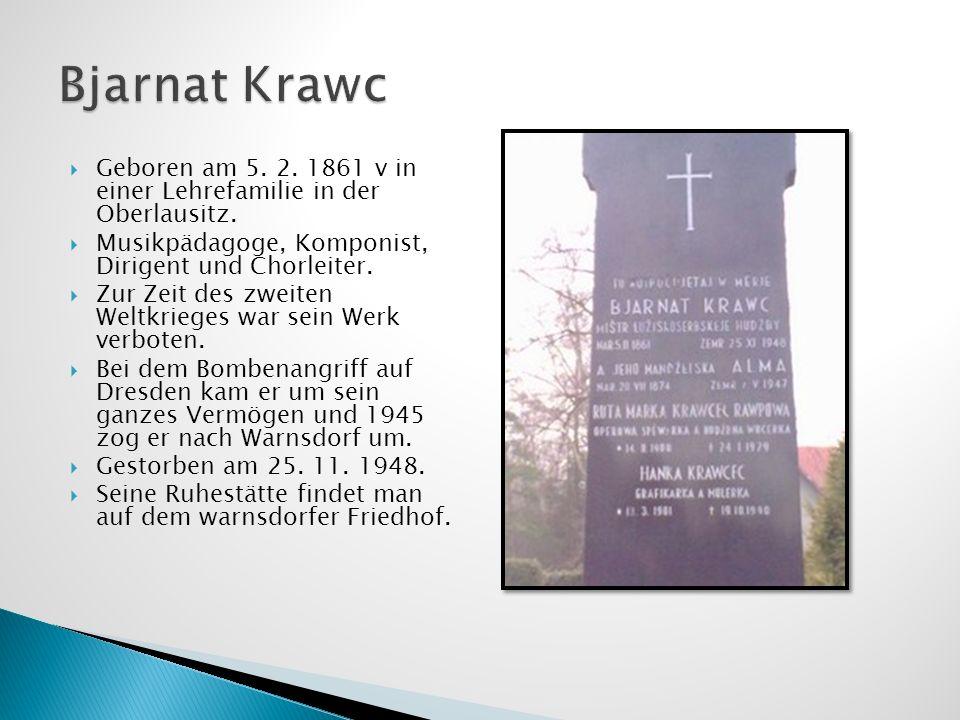 Bjarnat Krawc Geboren am 5. 2. 1861 v in einer Lehrefamilie in der Oberlausitz. Musikpädagoge, Komponist, Dirigent und Chorleiter.