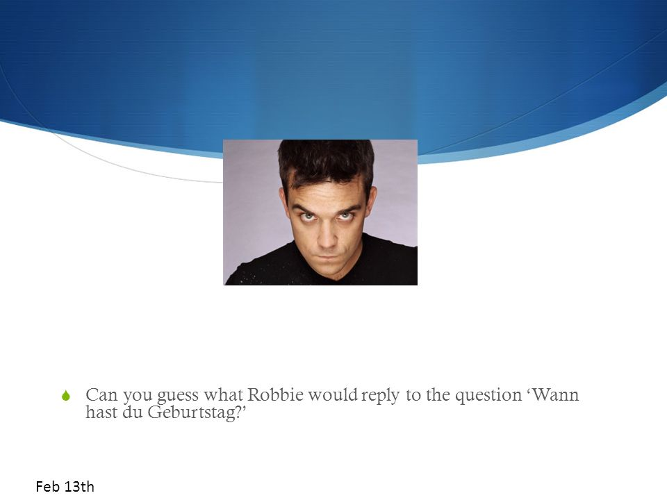 Can you guess what Robbie would reply to the question 'Wann hast du Geburtstag '