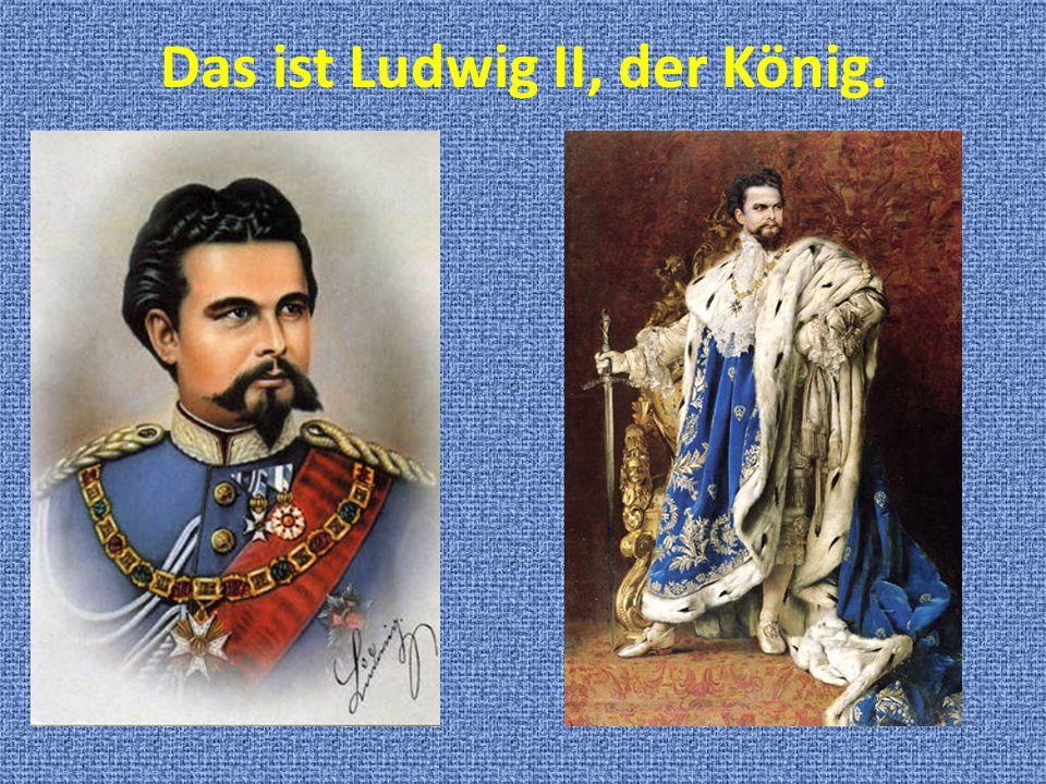 Das ist Ludwig II, der König.