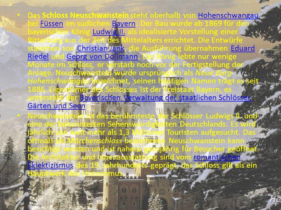 Das Schloss Neuschwanstein steht oberhalb von Hohenschwangau bei Füssen im südlichen Bayern. Der Bau wurde ab 1869 für den bayerischen König Ludwig II. als idealisierte Vorstellung einer Ritterburg aus der Zeit des Mittelalters errichtet. Die Entwürfe stammen von Christian Jank, die Ausführung übernahmen Eduard Riedel und Georg von Dollmann. Der König lebte nur wenige Monate im Schloss, er verstarb noch vor der Fertigstellung der Anlage. Neuschwanstein wurde ursprünglich als Neue Burg Hohenschwangau bezeichnet, seinen heutigen Namen trägt es seit 1886. Eigentümer des Schlosses ist der Freistaat Bayern, es untersteht der Bayerischen Verwaltung der staatlichen Schlösser, Gärten und Seen.