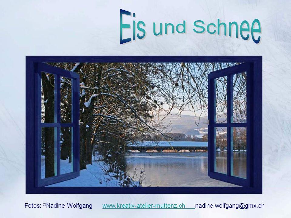 Eis und Schnee Fotos: ©Nadine Wolfgang www.kreativ-atelier-muttenz.ch nadine.wolfgang@gmx.ch.