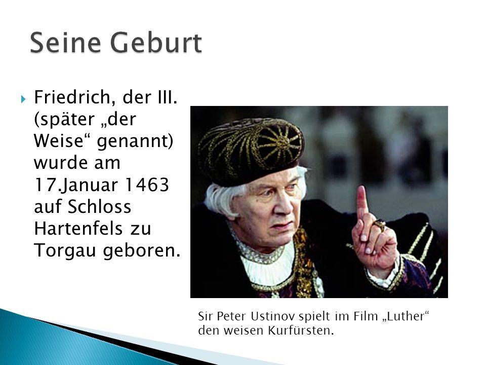 """Seine Geburt Friedrich, der III. (später """"der Weise genannt) wurde am 17.Januar 1463 auf Schloss Hartenfels zu Torgau geboren."""
