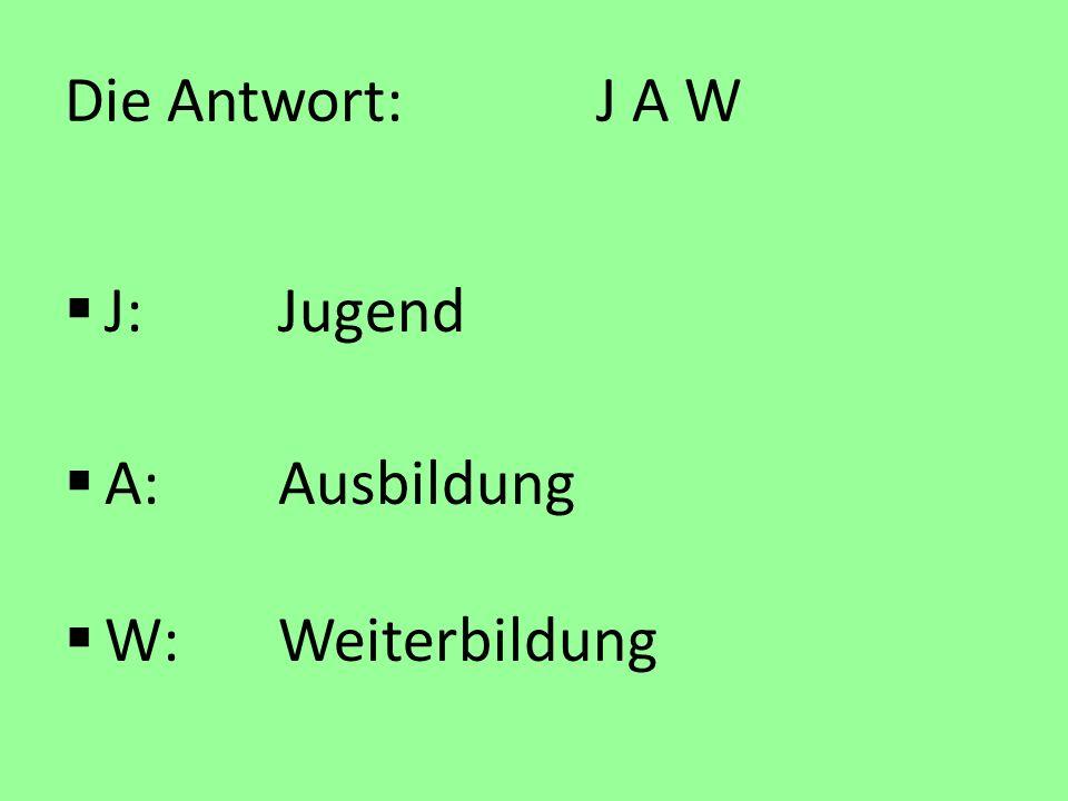Die Antwort: J A W J: Jugend A: Ausbildung W: Weiterbildung