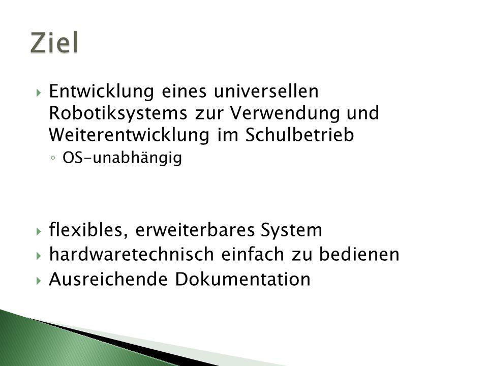 Ziel Entwicklung eines universellen Robotiksystems zur Verwendung und Weiterentwicklung im Schulbetrieb.