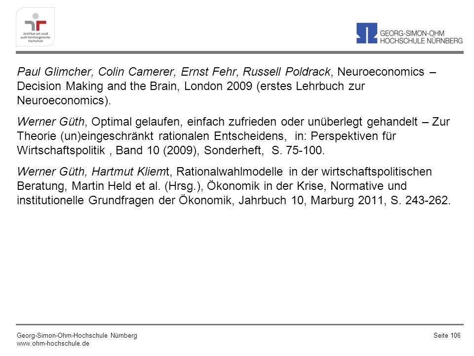 Paul Glimcher, Colin Camerer, Ernst Fehr, Russell Poldrack, Neuroeconomics – Decision Making and the Brain, London 2009 (erstes Lehrbuch zur Neuroeconomics). Werner Güth, Optimal gelaufen, einfach zufrieden oder unüberlegt gehandelt – Zur Theorie (un)eingeschränkt rationalen Entscheidens, in: Perspektiven für Wirtschaftspolitik , Band 10 (2009), Sonderheft, S. 75-100. Werner Güth, Hartmut Kliemt, Rationalwahlmodelle in der wirtschaftspolitischen Beratung, Martin Held et al. (Hrsg.), Ökonomik in der Krise, Normative und institutionelle Grundfragen der Ökonomik, Jahrbuch 10, Marburg 2011, S. 243-262.