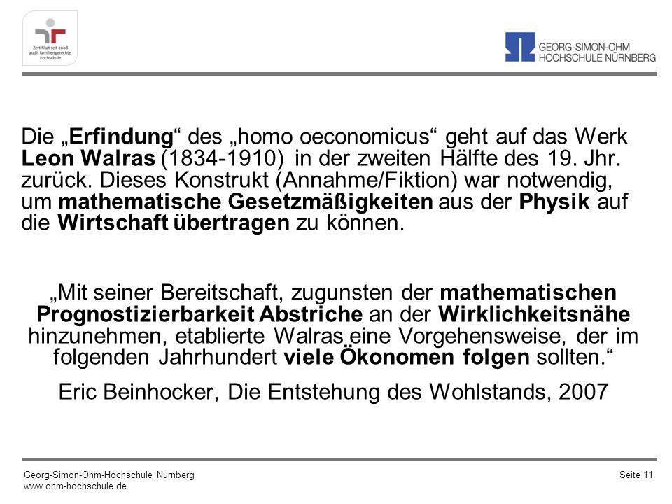 """Die """"Erfindung des """"homo oeconomicus geht auf das Werk Leon Walras (1834-1910) in der zweiten Hälfte des 19. Jhr. zurück. Dieses Konstrukt (Annahme/Fiktion) war notwendig, um mathematische Gesetzmäßigkeiten aus der Physik auf die Wirtschaft übertragen zu können. """"Mit seiner Bereitschaft, zugunsten der mathematischen Prognostizierbarkeit Abstriche an der Wirklichkeitsnähe hinzunehmen, etablierte Walras eine Vorgehensweise, der im folgenden Jahrhundert viele Ökonomen folgen sollten. Eric Beinhocker, Die Entstehung des Wohlstands, 2007"""