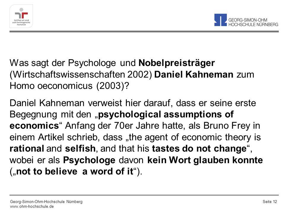 """Was sagt der Psychologe und Nobelpreisträger (Wirtschaftswissenschaften 2002) Daniel Kahneman zum Homo oeconomicus (2003) Daniel Kahneman verweist hier darauf, dass er seine erste Begegnung mit den """"psychological assumptions of economics Anfang der 70er Jahre hatte, als Bruno Frey in einem Artikel schrieb, dass """"the agent of economic theory is rational and selfish, and that his tastes do not change , wobei er als Psychologe davon kein Wort glauben konnte (""""not to believe a word of it )."""
