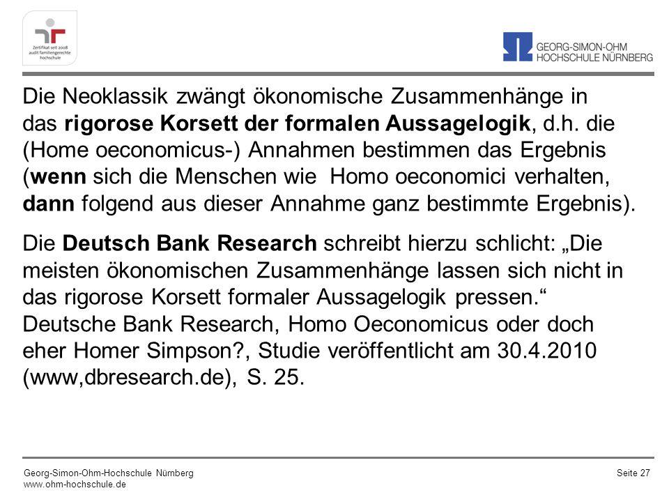 """Die Neoklassik zwängt ökonomische Zusammenhänge in das rigorose Korsett der formalen Aussagelogik, d.h. die (Home oeconomicus-) Annahmen bestimmen das Ergebnis (wenn sich die Menschen wie Homo oeconomici verhalten, dann folgend aus dieser Annahme ganz bestimmte Ergebnis). Die Deutsch Bank Research schreibt hierzu schlicht: """"Die meisten ökonomischen Zusammenhänge lassen sich nicht in das rigorose Korsett formaler Aussagelogik pressen. Deutsche Bank Research, Homo Oeconomicus oder doch eher Homer Simpson , Studie veröffentlicht am 30.4.2010 (www,dbresearch.de), S. 25."""