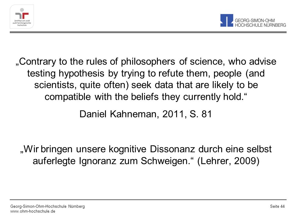 """Contrary to the rules of philosophers of science, who advise testing hypothesis by trying to refute them, people (and scientists, quite often) seek data that are likely to be compatible with the beliefs they currently hold. Daniel Kahneman, 2011, S. 81 ""Wir bringen unsere kognitive Dissonanz durch eine selbst auferlegte Ignoranz zum Schweigen. (Lehrer, 2009)"