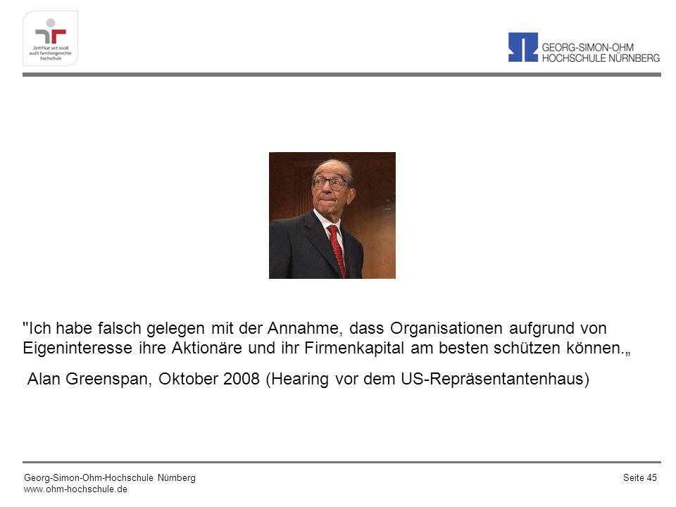 """Ich habe falsch gelegen mit der Annahme, dass Organisationen aufgrund von Eigeninteresse ihre Aktionäre und ihr Firmenkapital am besten schützen können."""" Alan Greenspan, Oktober 2008 (Hearing vor dem US-Repräsentantenhaus)"""
