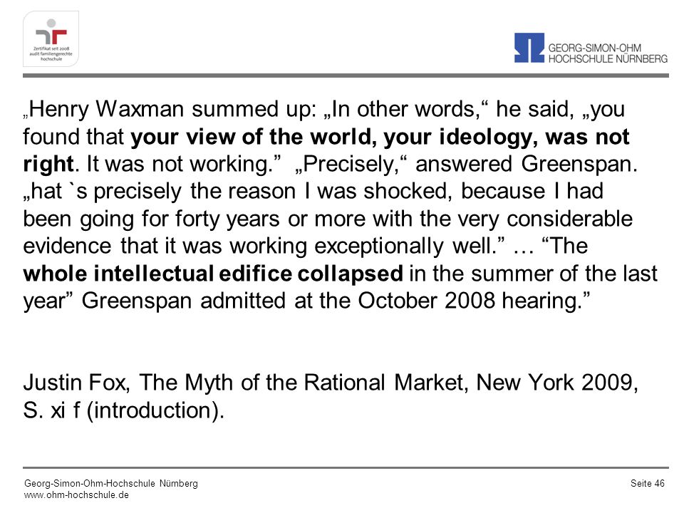 """Henry Waxman summed up: ""In other words, he said, ""you found that your view of the world, your ideology, was not right. It was not working. ""Precisely, answered Greenspan. ""hat `s precisely the reason I was shocked, because I had been going for forty years or more with the very considerable evidence that it was working exceptionally well. … The whole intellectual edifice collapsed in the summer of the last year Greenspan admitted at the October 2008 hearing."