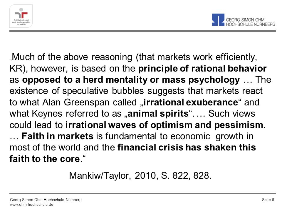 """Much of the above reasoning (that markets work efficiently, KR), however, is based on the principle of rational behavior as opposed to a herd mentality or mass psychology … The existence of speculative bubbles suggests that markets react to what Alan Greenspan called ""irrational exuberance and what Keynes referred to as ""animal spirits . … Such views could lead to irrational waves of optimism and pessimism. … Faith in markets is fundamental to economic growth in most of the world and the financial crisis has shaken this faith to the core."